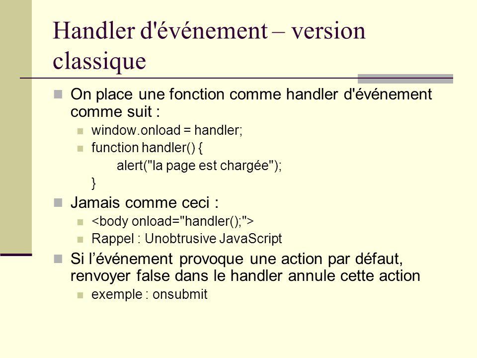 Handler d'événement – version classique On place une fonction comme handler d'événement comme suit : window.onload = handler; function handler() { ale