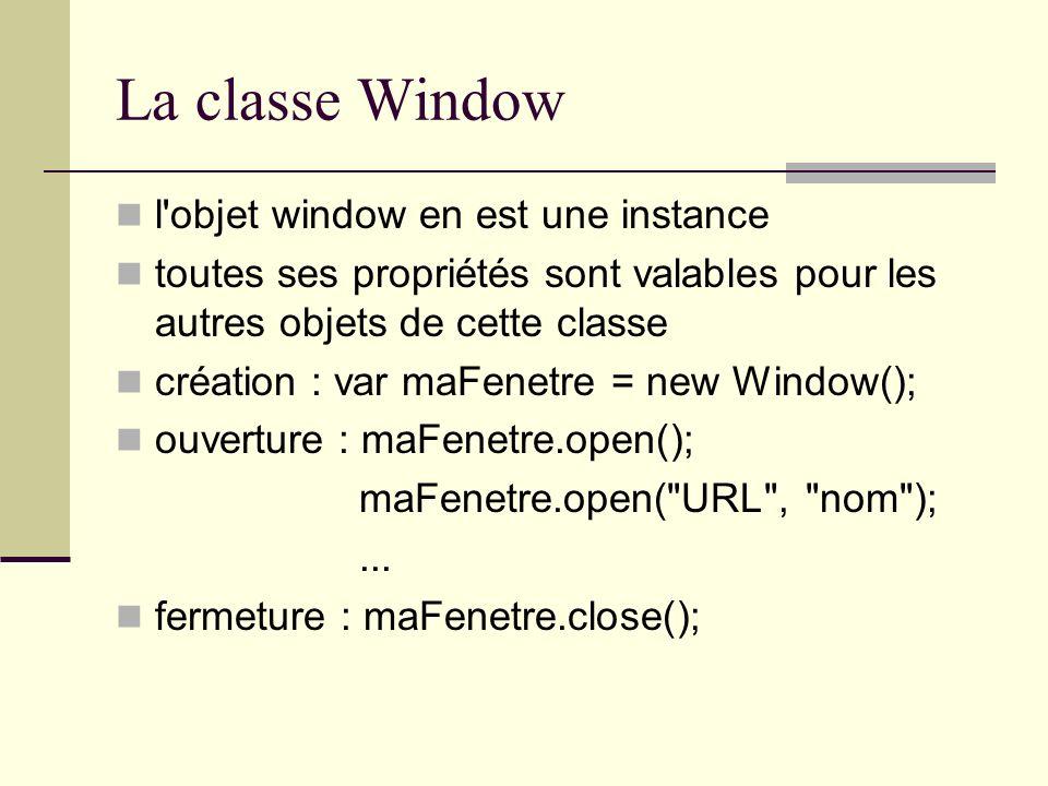 La classe Window l'objet window en est une instance toutes ses propriétés sont valables pour les autres objets de cette classe création : var maFenetr