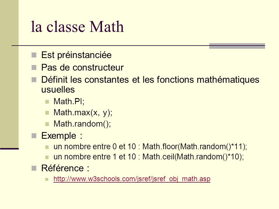 la classe Math Est préinstanciée Pas de constructeur Définit les constantes et les fonctions mathématiques usuelles Math.PI; Math.max(x, y); Math.rand