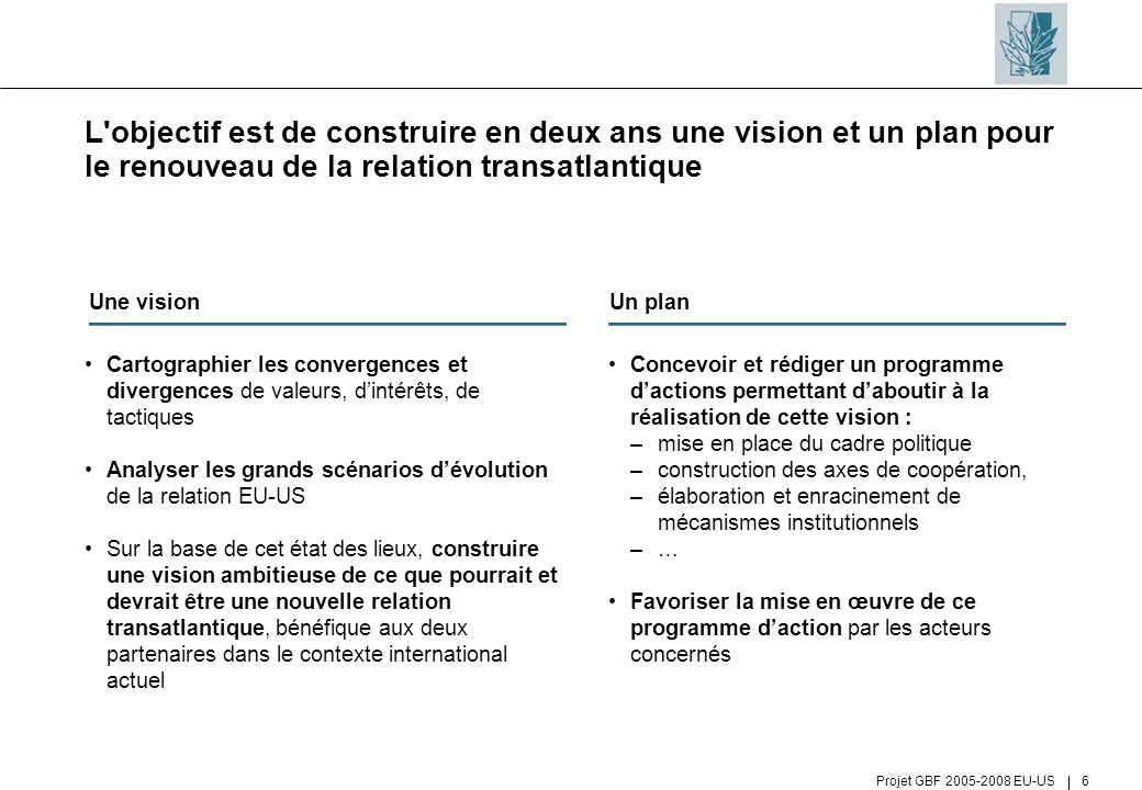 Projet GBF 2005-2008 EU-US 6 L'objectif est de construire en deux ans une vision et un plan pour le renouveau de la relation transatlantique Une visio
