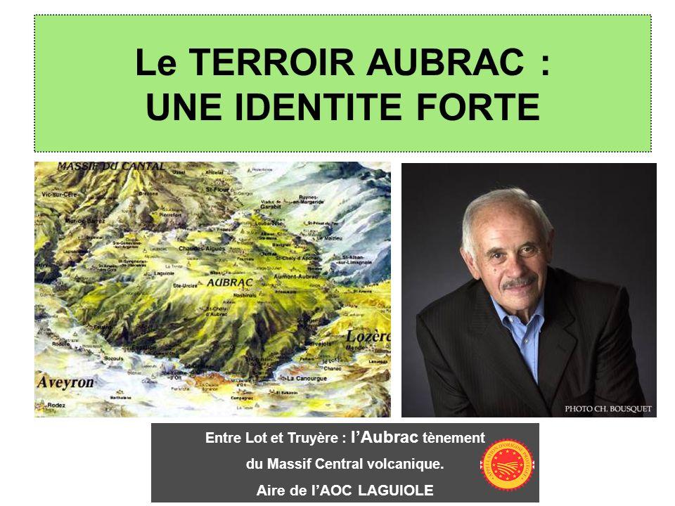 Le TERROIR AUBRAC : UNE IDENTITE FORTE Entre Lot et Truyère : lAubrac tènement du Massif Central volcanique. Aire de lAOC LAGUIOLE