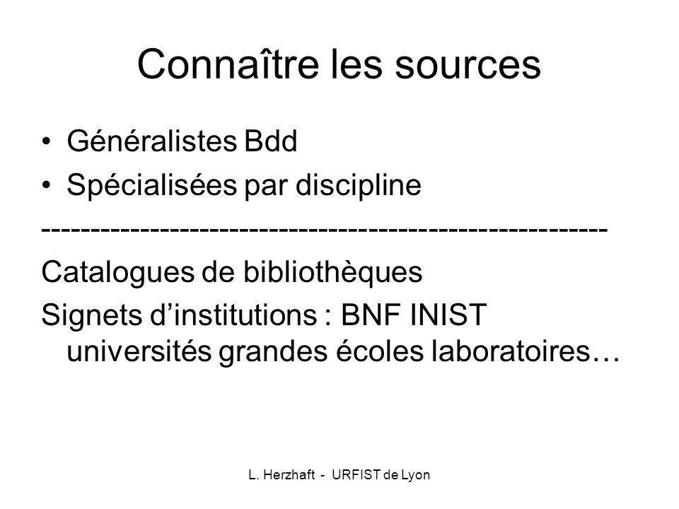 L. Herzhaft - URFIST de Lyon Connaître les sources Généralistes Bdd Spécialisées par discipline ------------------------------------------------------