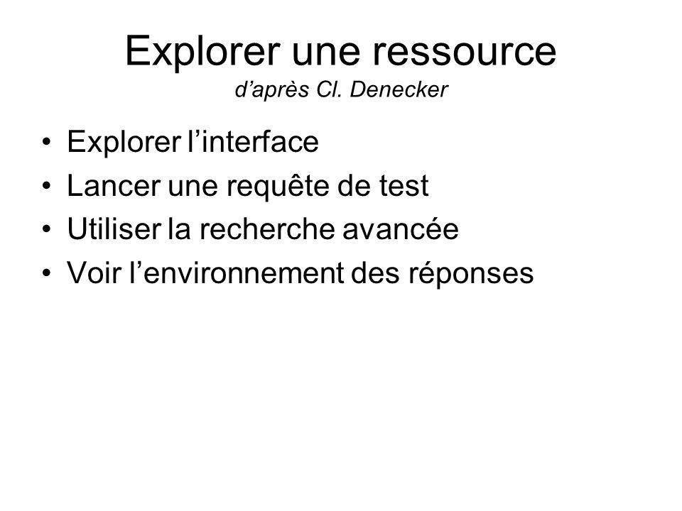 Explorer une ressource daprès Cl. Denecker Explorer linterface Lancer une requête de test Utiliser la recherche avancée Voir lenvironnement des répons
