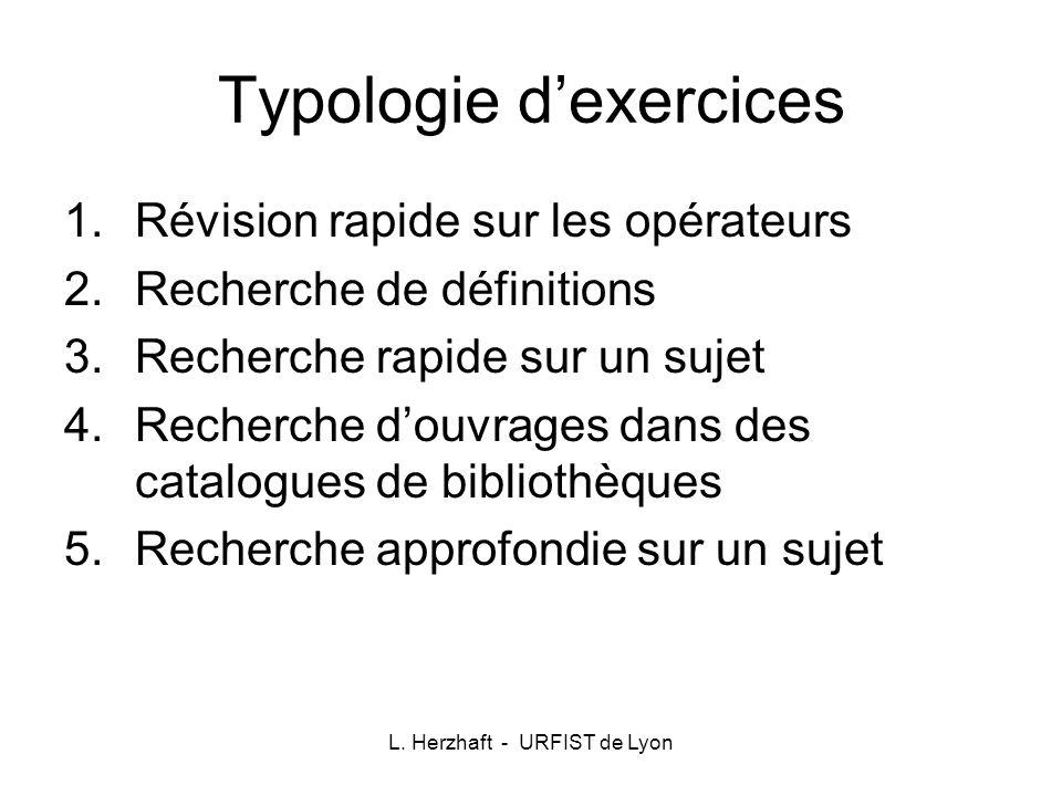 L. Herzhaft - URFIST de Lyon Typologie dexercices 1.Révision rapide sur les opérateurs 2.Recherche de définitions 3.Recherche rapide sur un sujet 4.Re