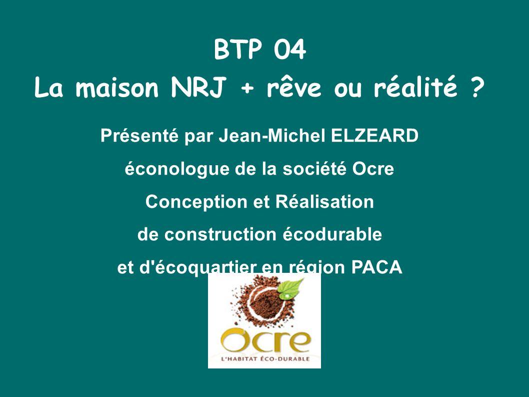 BTP 04 La maison NRJ + rêve ou réalité ? Présenté par Jean-Michel ELZEARD éconologue de la société Ocre Conception et Réalisation de construction écod