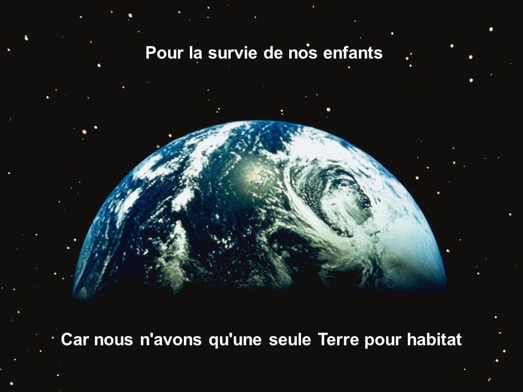 Pour la survie de nos enfants Car nous n'avons qu'une seule Terre pour habitat