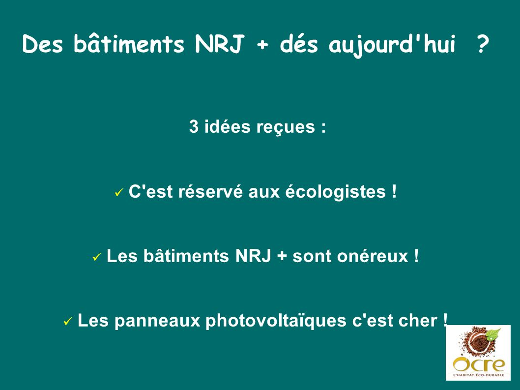 Des bâtiments NRJ + dés aujourd'hui ? 3 idées reçues : C'est réservé aux écologistes ! Les bâtiments NRJ + sont onéreux ! Les panneaux photovoltaïques