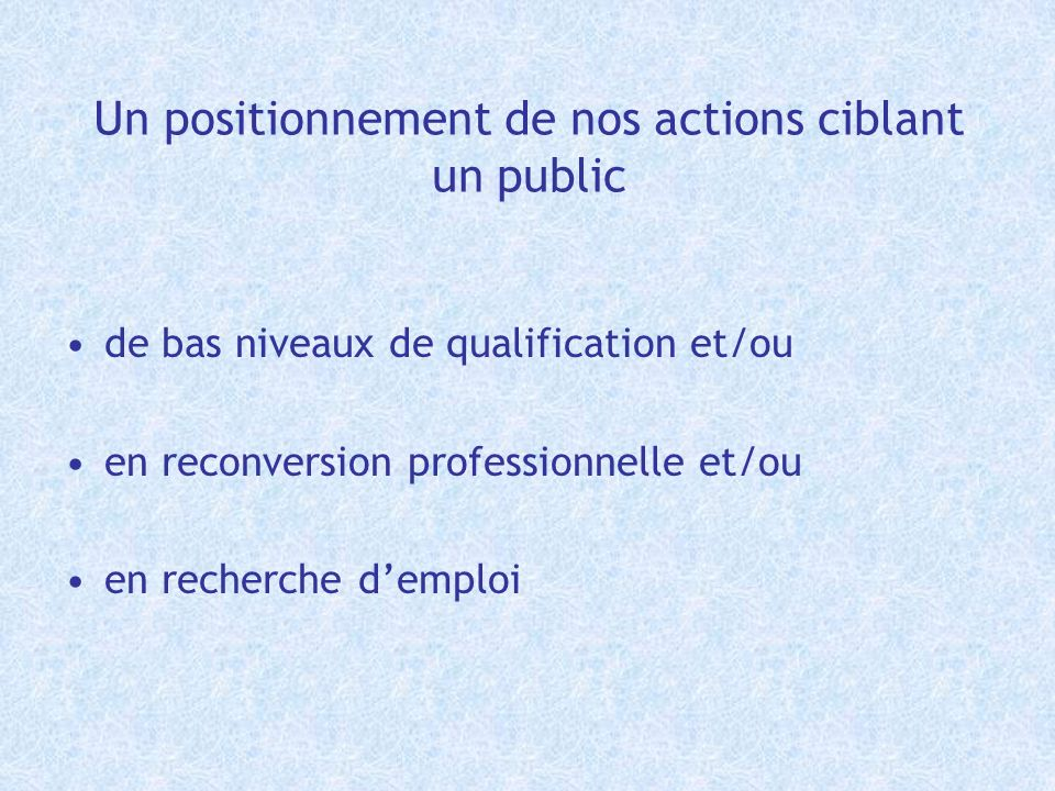 Un positionnement de nos actions ciblant un public de bas niveaux de qualification et/ou en reconversion professionnelle et/ou en recherche demploi