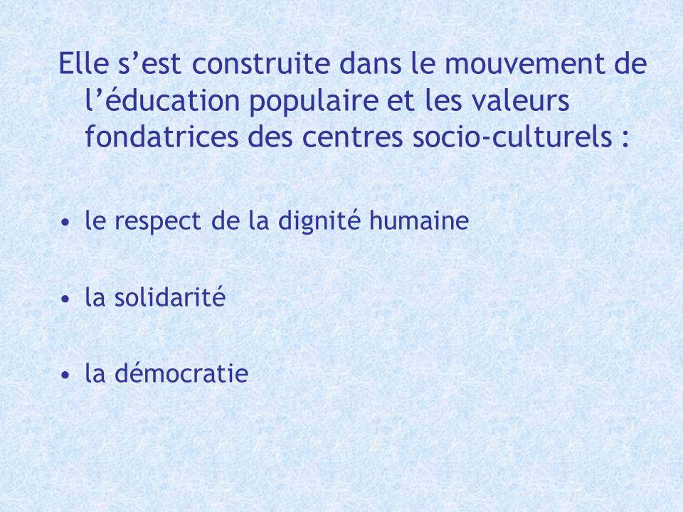 Elle sest construite dans le mouvement de léducation populaire et les valeurs fondatrices des centres socio-culturels : le respect de la dignité humai