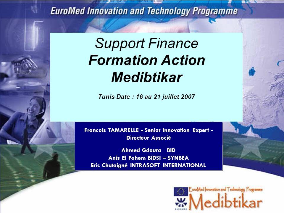 1 Support Finance Formation Action Medibtikar Tunis Date : 16 au 21 juillet 2007 Francois TAMARELLE - Senior Innovation Expert - Directeur Associé Ahm