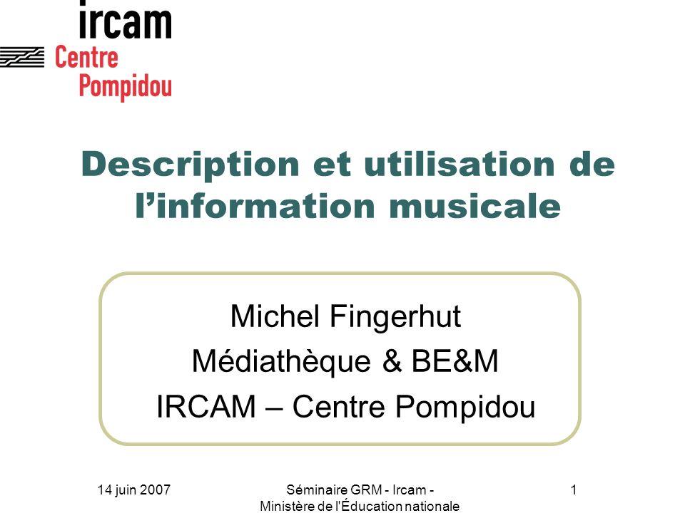 14 juin 2007Séminaire GRM - Ircam - Ministère de l'Éducation nationale 1 Description et utilisation de linformation musicale Michel Fingerhut Médiathè