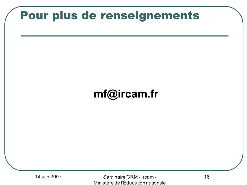 14 juin 2007 Séminaire GRM - Ircam - Ministère de l'Éducation nationale 16 Pour plus de renseignements mf@ircam.fr