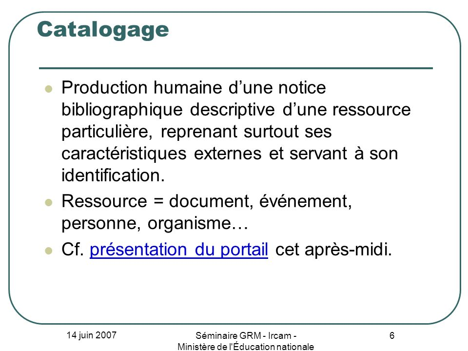 14 juin 2007 Séminaire GRM - Ircam - Ministère de l'Éducation nationale 6 Catalogage Production humaine dune notice bibliographique descriptive dune r