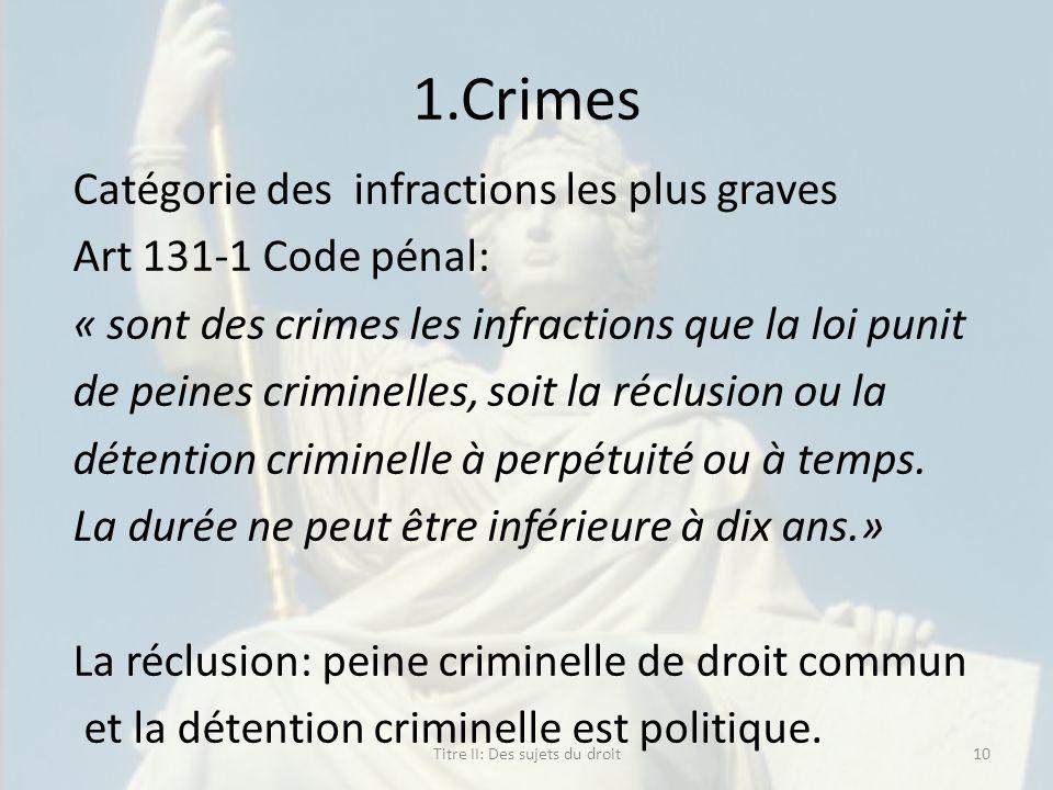 1.Crimes Catégorie des infractions les plus graves Art 131-1 Code pénal: « sont des crimes les infractions que la loi punit de peines criminelles, soi