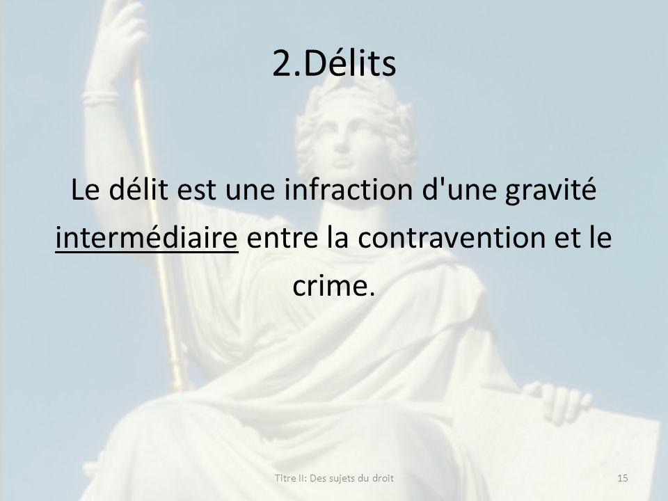 2.Délits Le délit est une infraction d'une gravité intermédiaire entre la contravention et le crime. Titre II: Des sujets du droit15