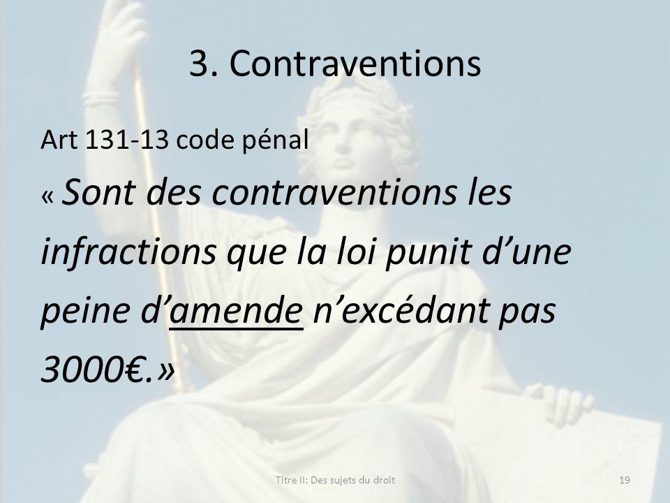 3. Contraventions Art 131-13 code pénal « Sont des contraventions les infractions que la loi punit dune peine damende nexcédant pas 3000.» Titre II: D