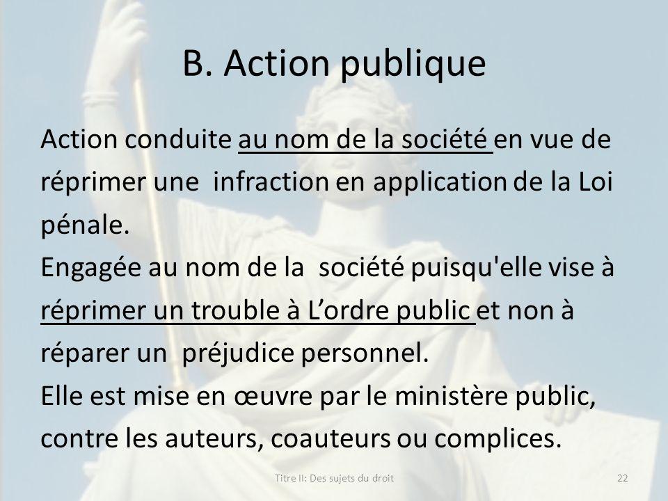 B. Action publique Action conduite au nom de la société en vue de réprimer une infraction en application de la Loi pénale. Engagée au nom de la sociét