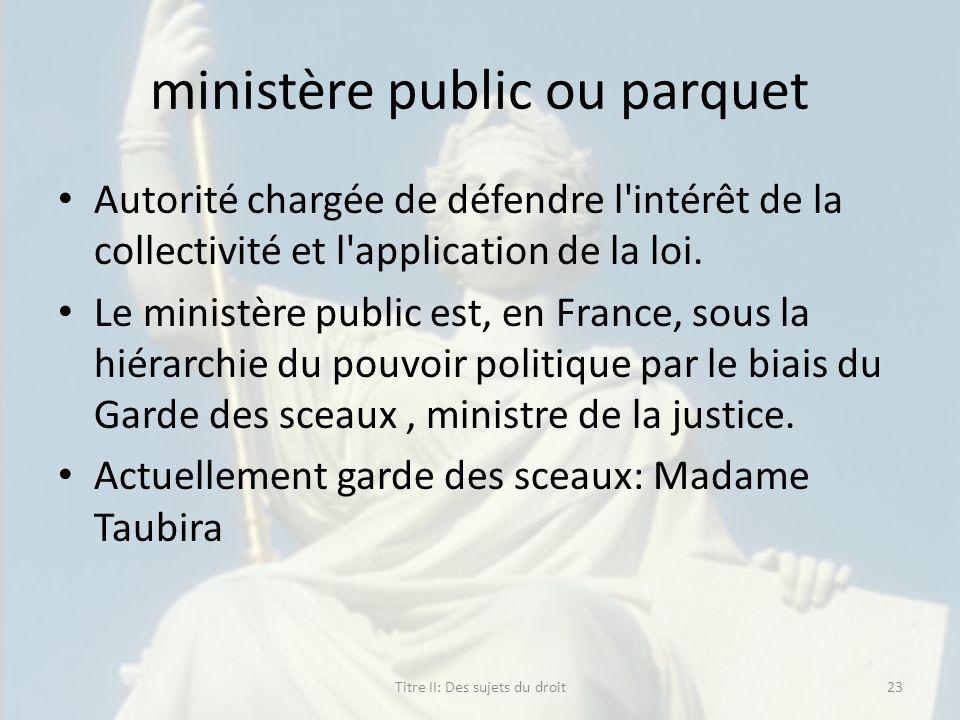 ministère public ou parquet Autorité chargée de défendre l'intérêt de la collectivité et l'application de la loi. Le ministère public est, en France,