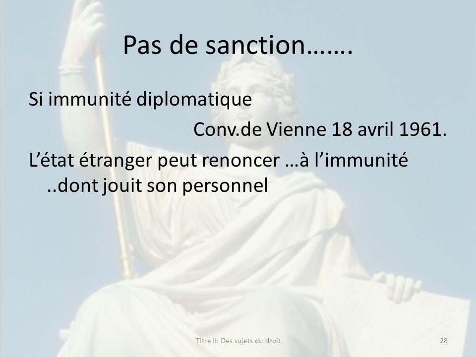 Pas de sanction……. Si immunité diplomatique Conv.de Vienne 18 avril 1961. Létat étranger peut renoncer …à limmunité..dont jouit son personnel Titre II