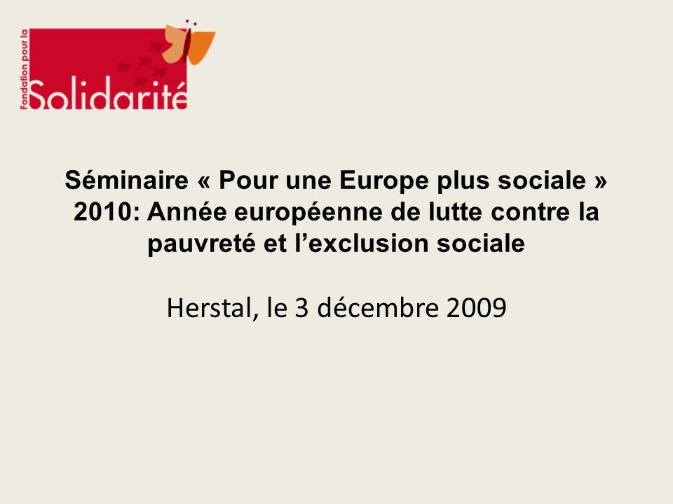 Enjeux de 2010 Année européenne de lutte contre la pauvreté et lexclusion sociale et présidence belge de lUnion européenne au second semestre 2010 Future Stratégie « UE 2020 » (Stratégie post-Lisbonne) Renforcement de la Méthode Ouverte de Coordination dans le domaine social Mise en œuvre de lAgenda social renouvelé Moment clé pour faire de la lutte contre la pauvreté et lexclusion sociale une priorité et réaliser des avancées concrètes au niveau de lEurope sociale