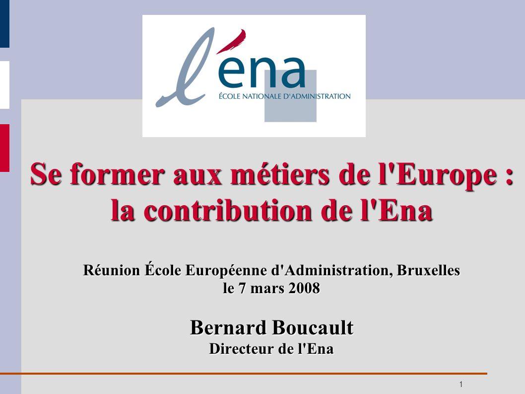 1 Se former aux métiers de l'Europe : la contribution de l'Ena Réunion École Européenne d'Administration, Bruxelles le 7 mars 2008 Bernard Boucault Di