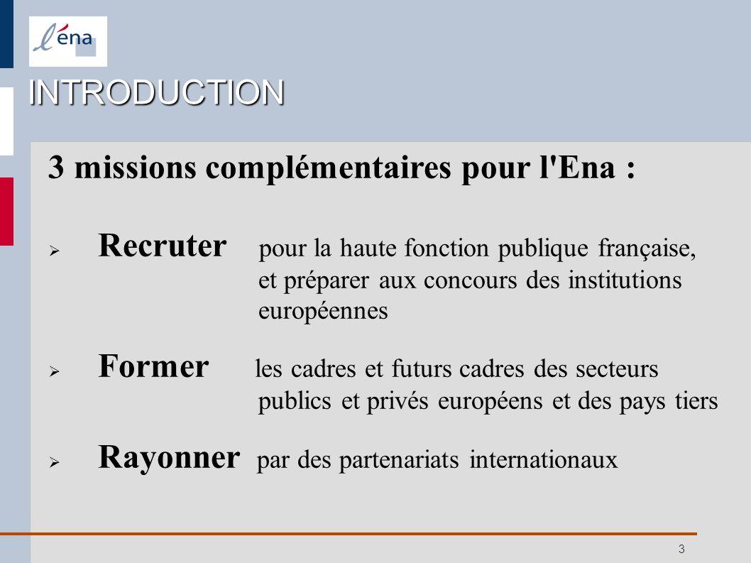 3 INTRODUCTION 3 missions complémentaires pour l'Ena : Recruter pour la haute fonction publique française, et préparer aux concours des institutions e