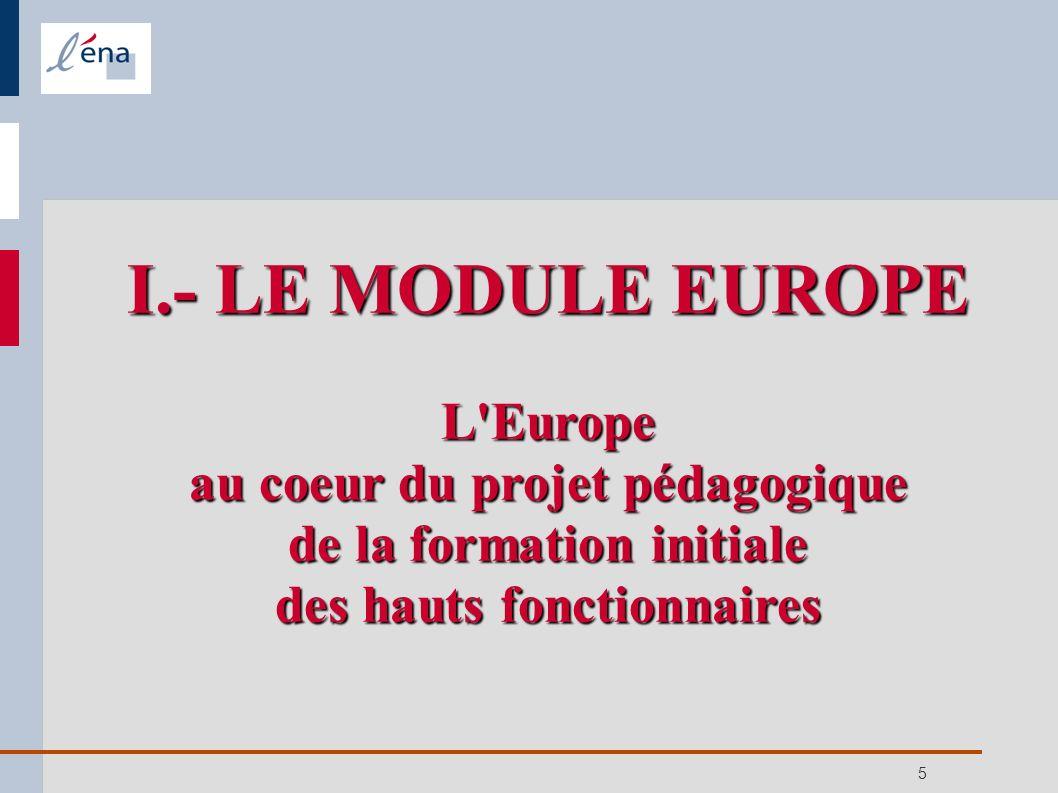 6 Permettre de faire face à toutes les situations administratives liées au traitement des affaires européennes ( fonctionnaire d un Etat membre, des administrations européennes...) Maîtriser les enjeux stratégiques de la construction européenne Maîtriser les différents niveaux de construction et d articulation de l action publique Appréhender les enjeux des négociations I.- LE MODULE EUROPE a) Objectifs