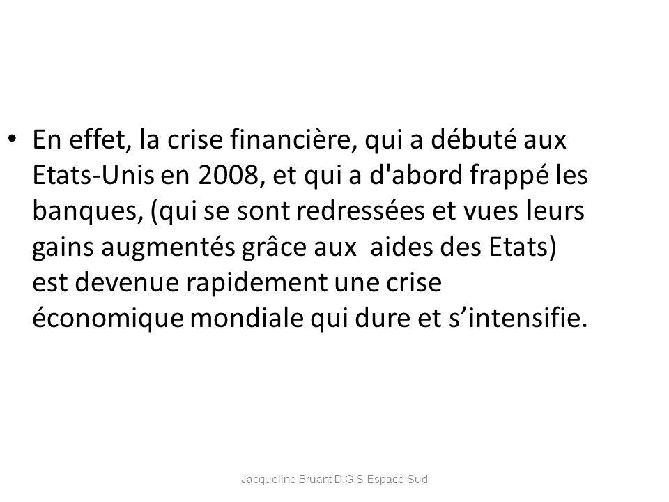 Jacqueline Bruant D.G.S Espace Sud En effet, la crise financière, qui a débuté aux Etats-Unis en 2008, et qui a d'abord frappé les banques, (qui se so