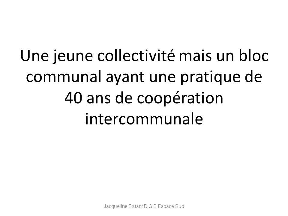 Une jeune collectivité mais un bloc communal ayant une pratique de 40 ans de coopération intercommunale Jacqueline Bruant D.G.S Espace Sud