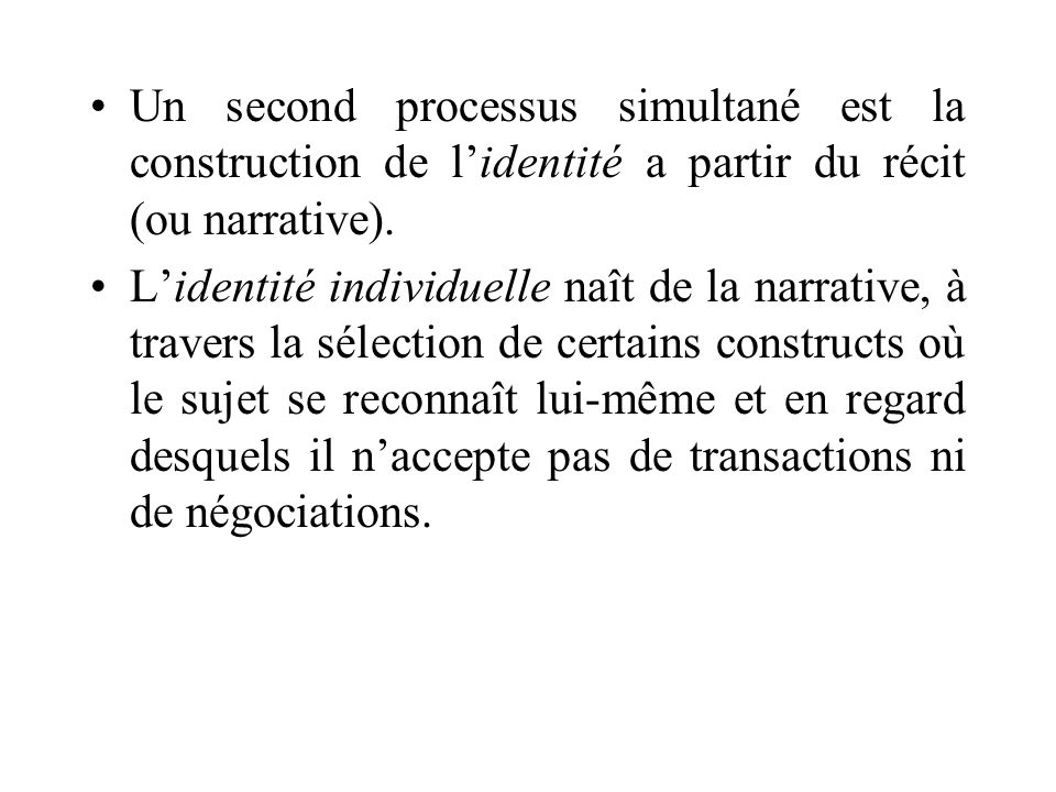 Un second processus simultané est la construction de lidentité a partir du récit (ou narrative). Lidentité individuelle naît de la narrative, à traver