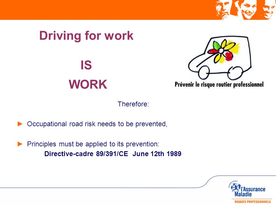Driving for work IS WORK Therefore: Occupational road risk needs to be prevented, Principles must be applied to its prevention: Directive-cadre 89/391