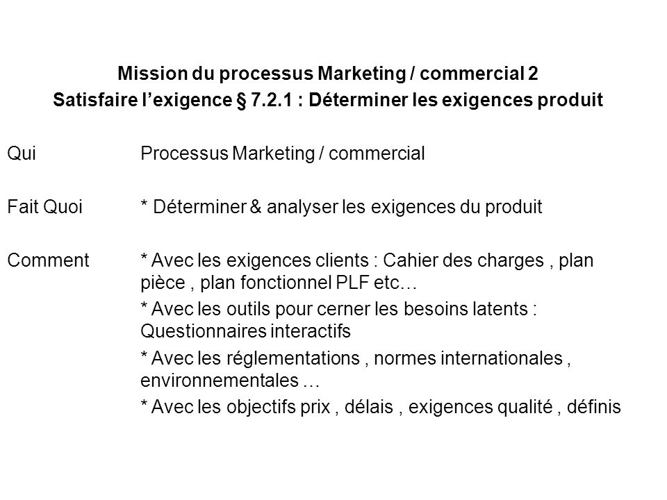 Mission du processus Marketing / commercial 2 Satisfaire lexigence § 7.2.1 : Déterminer les exigences produit Qui Processus Marketing / commercial Fai