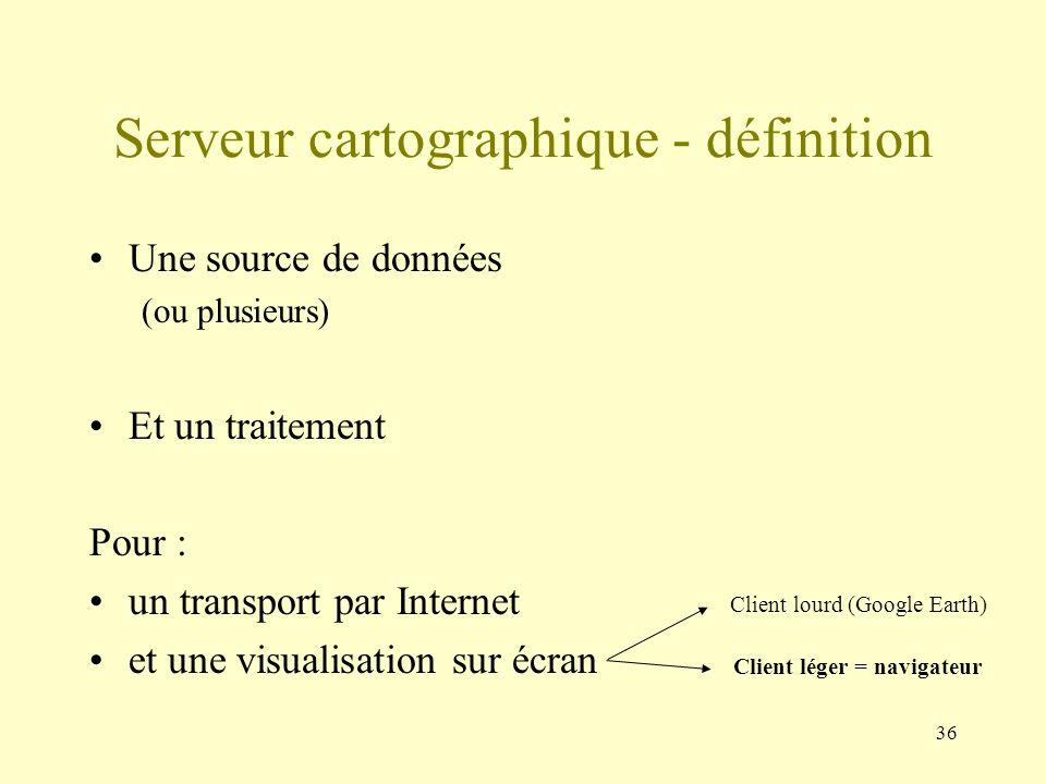 36 Serveur cartographique - définition Une source de données (ou plusieurs) Et un traitement Pour : un transport par Internet et une visualisation sur