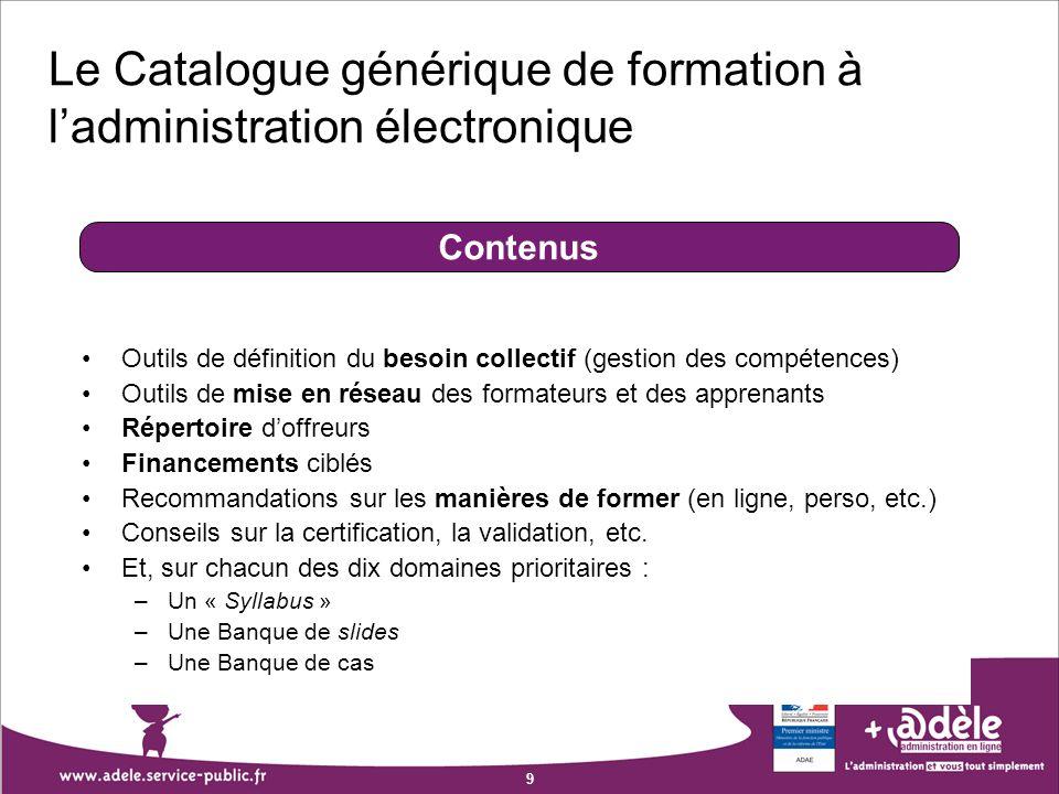 9 Le Catalogue générique de formation à ladministration électronique Outils de définition du besoin collectif (gestion des compétences) Outils de mise