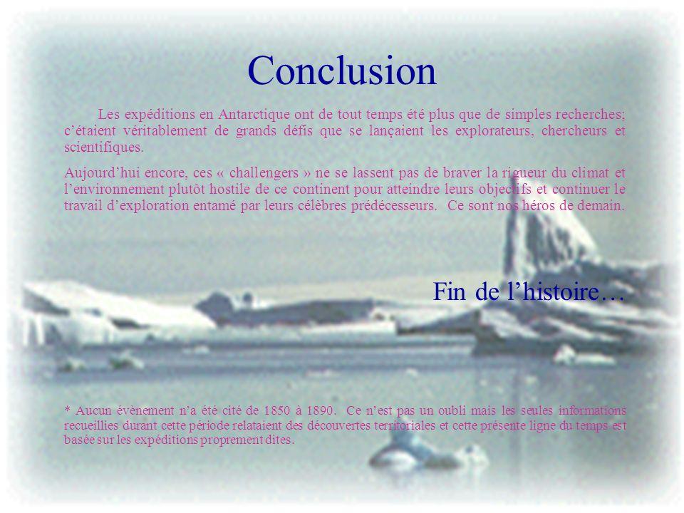 Conclusion Les expéditions en Antarctique ont de tout temps été plus que de simples recherches; cétaient véritablement de grands défis que se lançaien