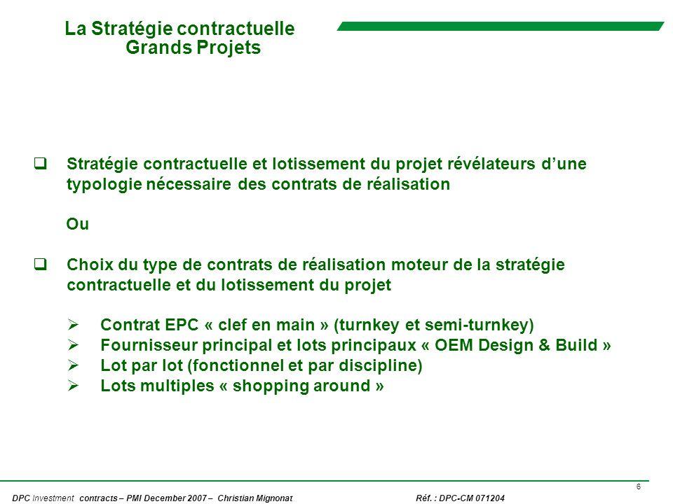 6 DPC Investment contracts – PMI December 2007 – Christian Mignonat Réf. : DPC-CM 071204 La Stratégie contractuelle Grands Projets Stratégie contractu