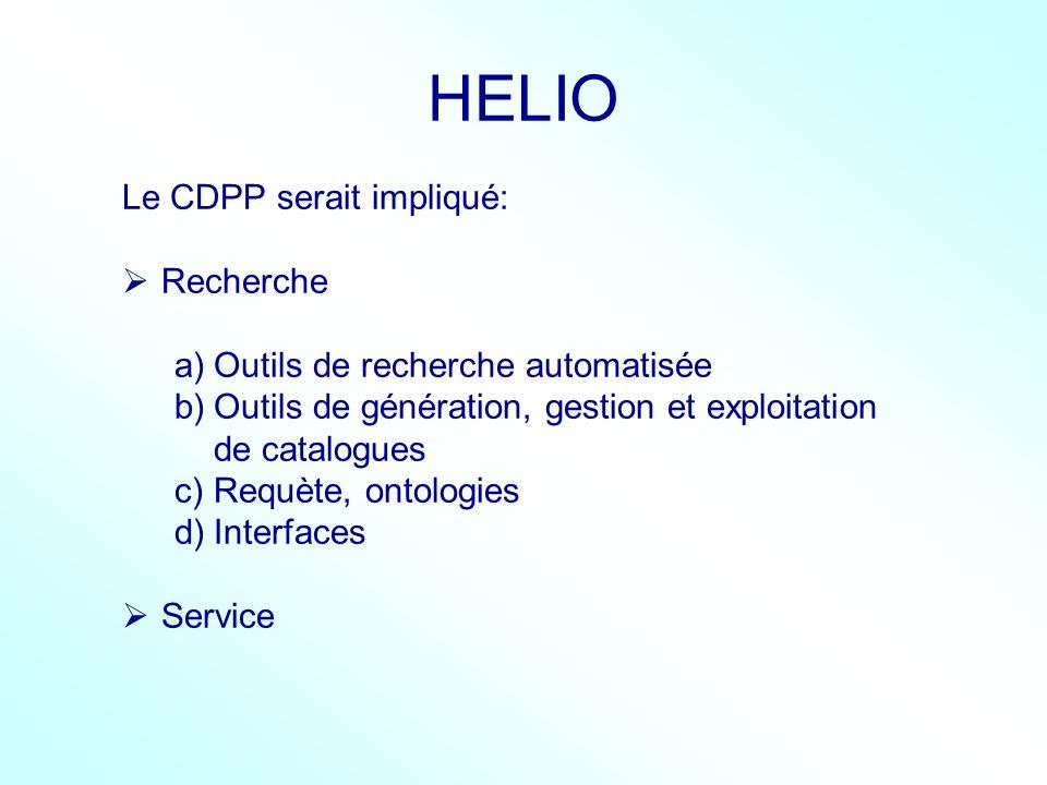 HELIO Le CDPP serait impliqué: Recherche a)Outils de recherche automatisée b)Outils de génération, gestion et exploitation de catalogues c)Requète, on