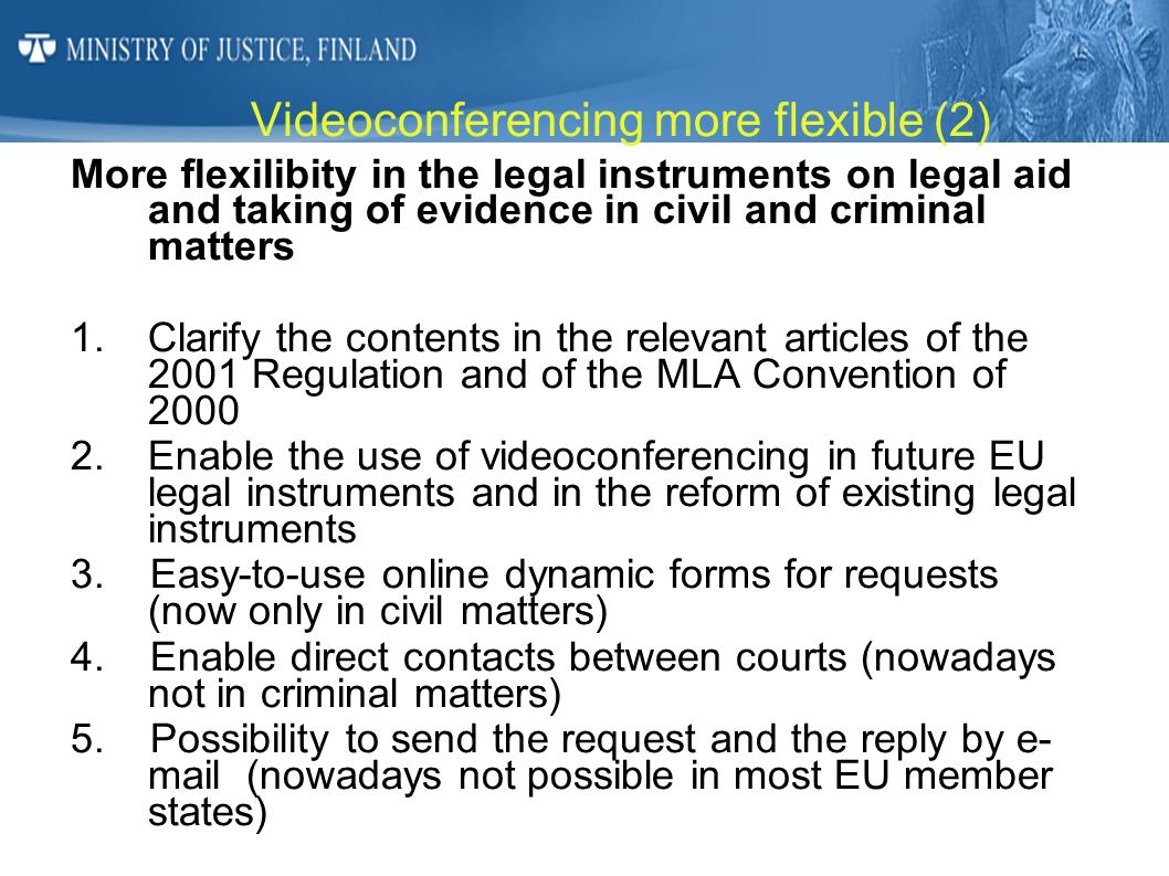 Videoconferencing more flexible (2) More flexilibity in the legal instruments on legal aid and taking of evidence in civil and criminal matters 1.Clar