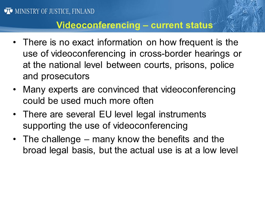 Legal instruments for VideoC Convention on Mutual Assistance in Criminal Matters between the Member States of the European Union (Convention of 29 May 2000, the 2000 MLA Convention, Article 10) Council Regulation (EC) on cooperation between the courts of the Member States in the taking of evidence in civil and commercial matters (No 1206/2001 of 28 May 2001, Article 10(4)) Council Directive relating to compensation to crime victims (2004/80/EC of 29 April 2004, Article 9(1)) Regulation (EC) of the European Parliament and of the Council establishing a European Small Claims Procedure (No 861/2007 of 11 July 2007, Articles 8 and 9(1)) Council Framework Decision on the standing of victims in criminal proceedings (2001/220/JHA of 15 March 2001, Article 11(1)) European Convention on Mutual Legal Assistance in Criminal Matters (April 10,1959), second additional protocol Directive 2010/64/EU on the rights to interpretation and translation in criminal proceedings (implementation by 27.10.2013) Directive 2011/36/EU of the European Parliament and of the Council of 5 April 2011 on preventing and combating trafficking in human beings and protecting its victims, and replacing Council Framework Decision 2002/629/JHA For most EU Member States these instruments are already applicable.