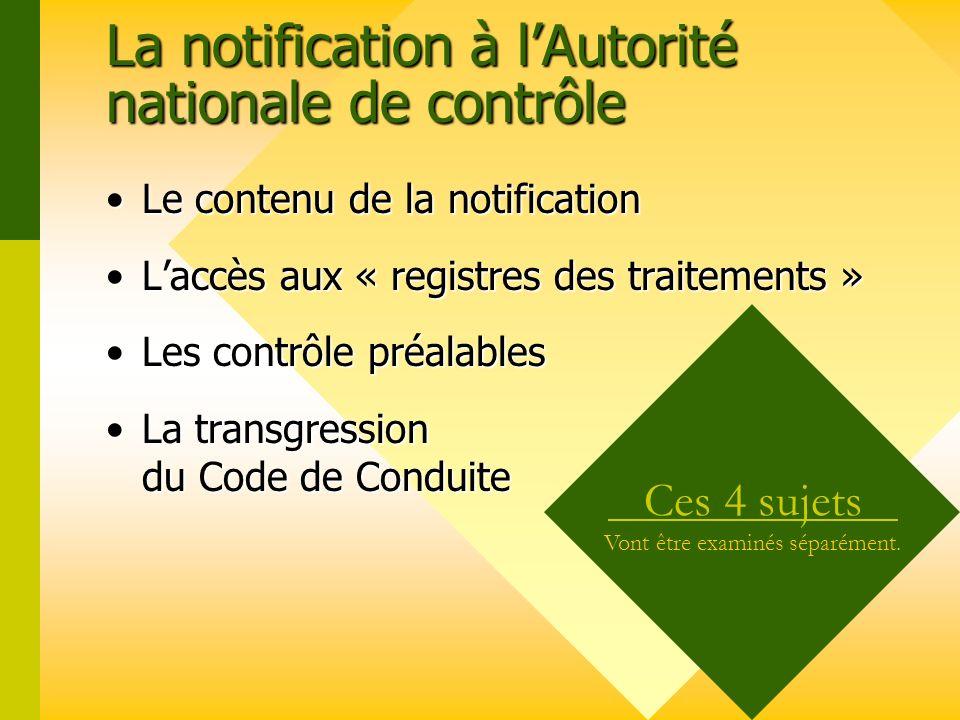 La notification à lAutorité nationale de contrôle Le contenu de la notification Liste minimale prévue par la Directive 95/46/CE :Le contenu de la notification Liste minimale prévue par la Directive 95/46/CE :Le contenuLe contenu – –Le nom, ladresse du généalogiste / de son représentant et son adresse de courriel (e-mail) – –Les finalités des traitements – –Les catégories de personnes concernées – –Les catégories de destinataires des données – –Les transferts envisagés à destination de pays tiers – –La durée de conservation des données – –Les mesures de sécurité prises Le nombre et la nature des informations à fournir aux Autorités peut varier dun pays à l autre.