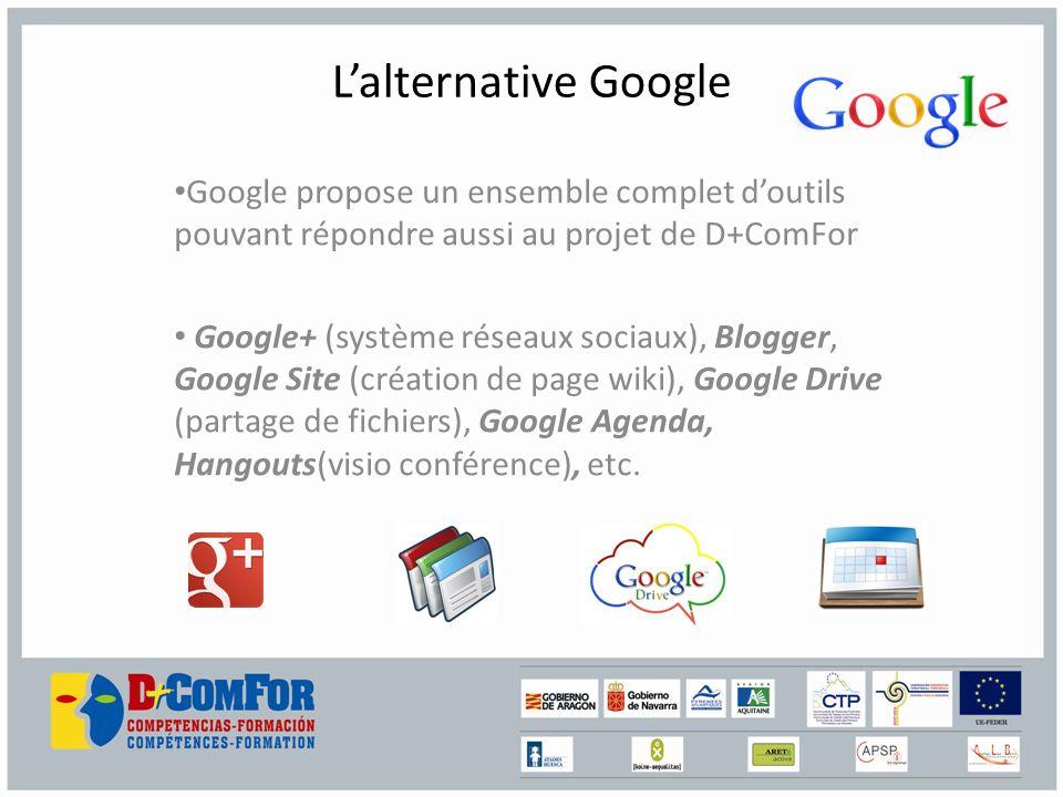 Lalternative Google Google propose un ensemble complet doutils pouvant répondre aussi au projet de D+ComFor Google+ (système réseaux sociaux), Blogger, Google Site (création de page wiki), Google Drive (partage de fichiers), Google Agenda, Hangouts(visio conférence), etc.