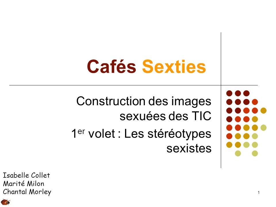 1 Cafés Sexties Construction des images sexuées des TIC 1 er volet : Les stéréotypes sexistes Isabelle Collet Marité Milon Chantal Morley
