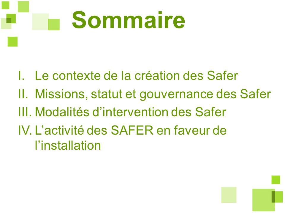 Sommaire I.Le contexte de la création des Safer II.Missions, statut et gouvernance des Safer III.Modalités dintervention des Safer IV.Lactivité des SA