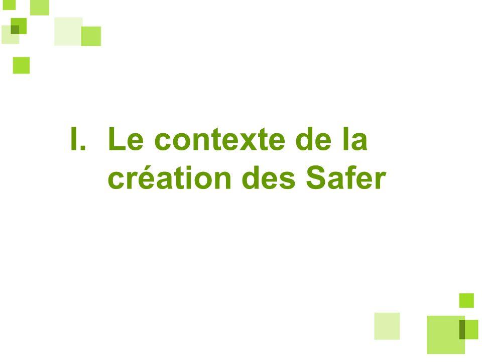 Le contexte de la création des Safer, à la fin des années 1950 : -une pénurie alimentaire -un mouvement syndical de jeunes agriculteurs portant un projet politique autour de lexploitation familiale -la mise en place de la politique agricole commune (à 6 pays) une convergence dintérêt entre lEtat et les jeunes agriculteurs pour mettre en place une politique des structures des exploitations agricoles et une politique foncière agricole Le contexte français de la création des Safer