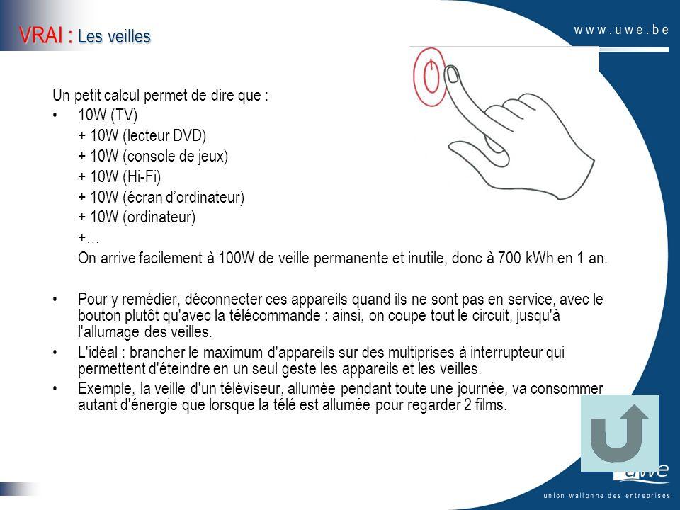VRAI : Les veilles Un petit calcul permet de dire que : 10W (TV) + 10W (lecteur DVD) + 10W (console de jeux) + 10W (Hi-Fi) + 10W (écran dordinateur) +