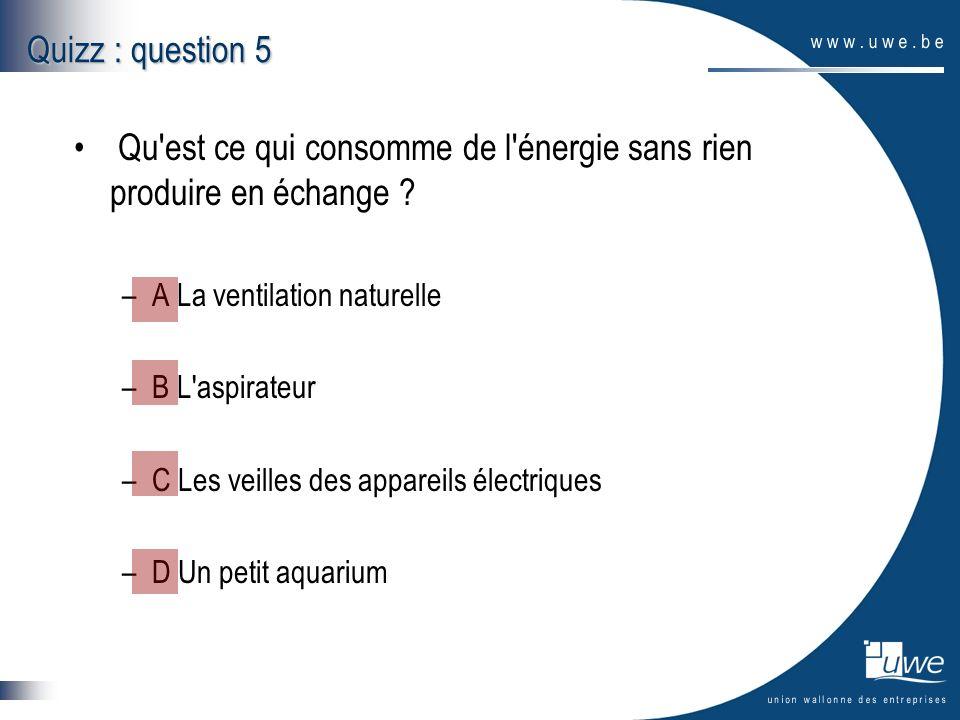 Quizz : question 5 Qu'est ce qui consomme de l'énergie sans rien produire en échange ? –A La ventilation naturelle –B L'aspirateur –C Les veilles des