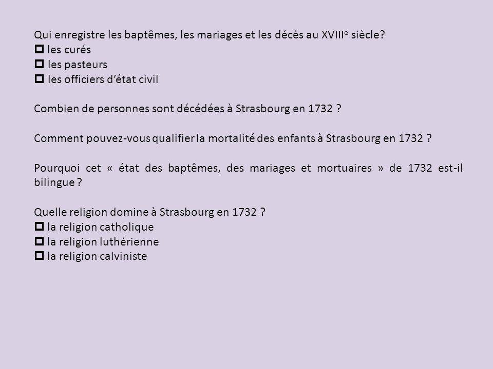 Qui enregistre les baptêmes, les mariages et les décès au XVIII e siècle? p les curés les pasteurs les officiers détat civil Combien de personnes sont