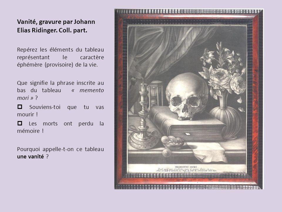 Vanité, gravure par Johann Elias Ridinger. Coll. part. Repérez les éléments du tableau représentant le caractère éphémère (provisoire) de la vie. Que