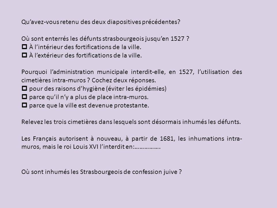 Quavez-vous retenu des deux diapositives précédentes? Où sont enterrés les défunts strasbourgeois jusquen 1527 ? À lintérieur des fortifications de la
