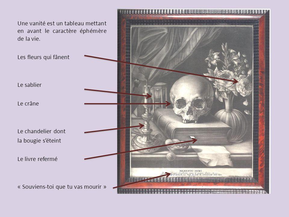Une vanité est un tableau mettant en avant le caractère éphémère de la vie. Les fleurs qui fânent Le sablier Le crâne Le chandelier dont la bougie sét
